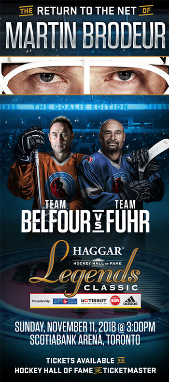 HAGGAR HOCKEY HALL OF FAME LEGENDS CLASSIC  - TEAM BELFOUR VS TEAM FUHR, Sunday, November 11, 2018 at 3:00pm, Scotiabank Arena (formerly Air Canada Centre), Toronto, featuring the return of Martin Brodeur in net